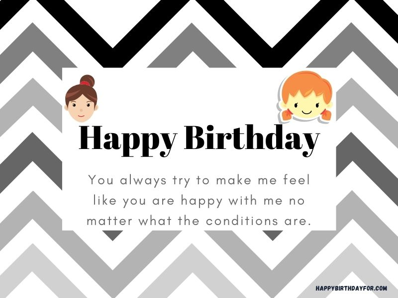 You always try to make me feel like you are happy with me no matter what the conditions are. happy birthday cards