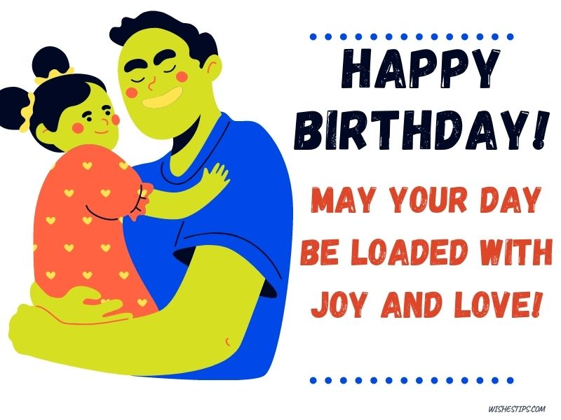 May your day be loaded with joy and love! happy birthday