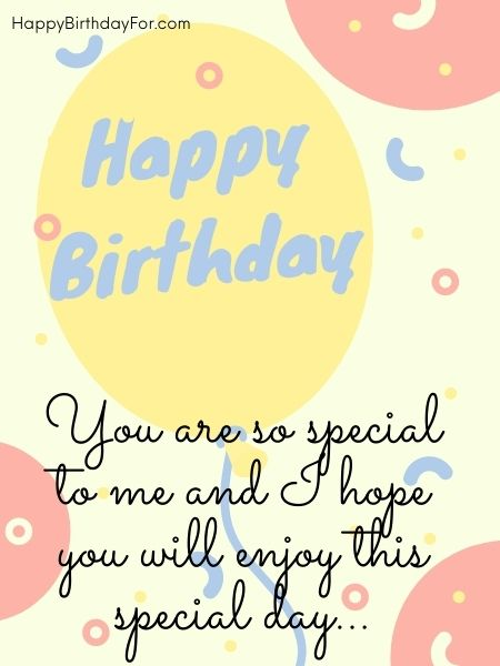 You are so special to me and I hope you will enjoy this special day… happy birthday