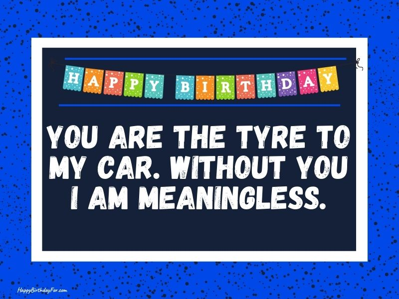 You are the tyre to my car. Without you I am meaningless. Happy Birthday Image