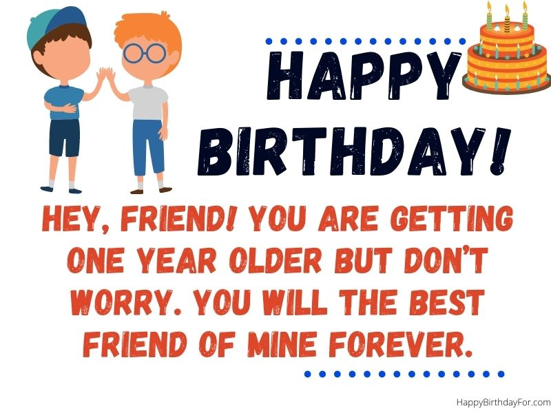 Hey, friend! You are getting one year older but don't worry. You will the best friend of mine forever. birthday wishes card