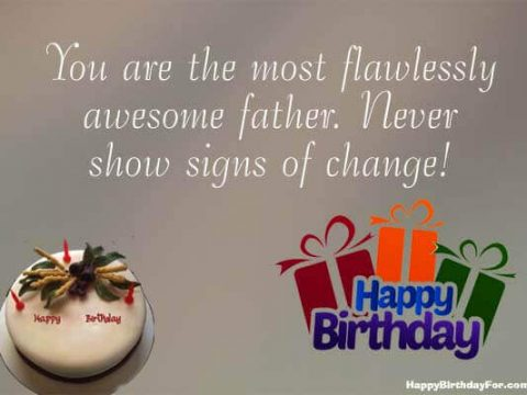 You are the most flawlessly awesome father. Never show signs of change! Happy birthday