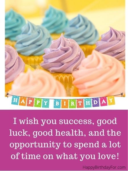 I wish you success, good luck, good health, and the opportunity to spend a lot of time on what you love! Happy birthday card