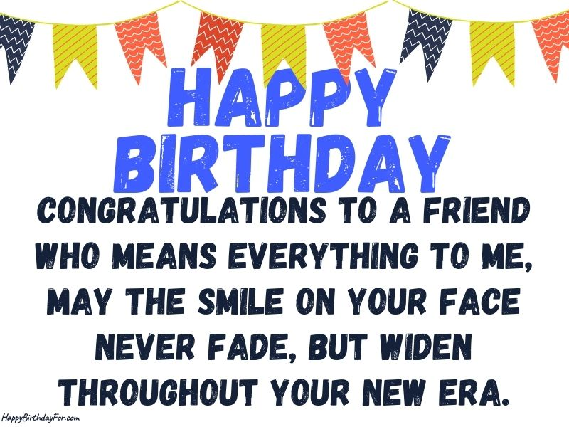 Congratulations to a friend who means everything to me, may the smile on your face never fade, but widen throughout your new era. Birthday wishes image
