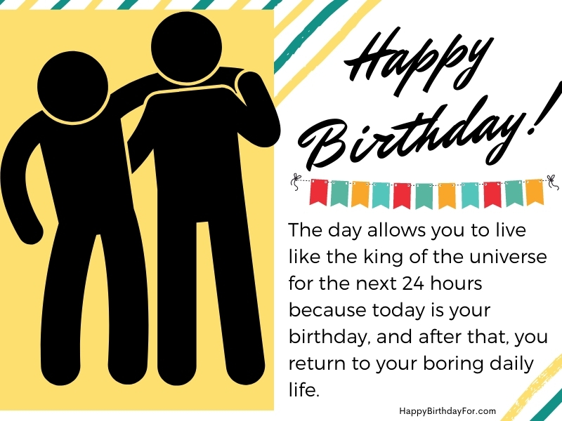 The day allows you to live like the king of the universe for the next 24 hours because today is your birthday, and after that, you return to your boring daily life. Happy Birthday Wishes Image For Friend