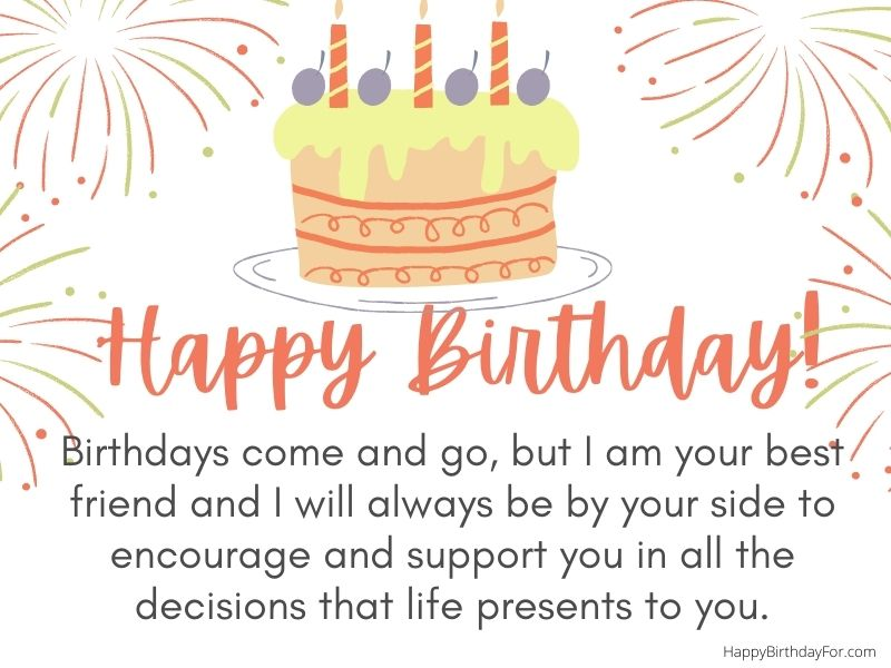Happy Birthday Wishes Image. Birthdays come and go, but I am your best friend and I will always be by your side to encourage and support you in all the decisions that life presents to you.