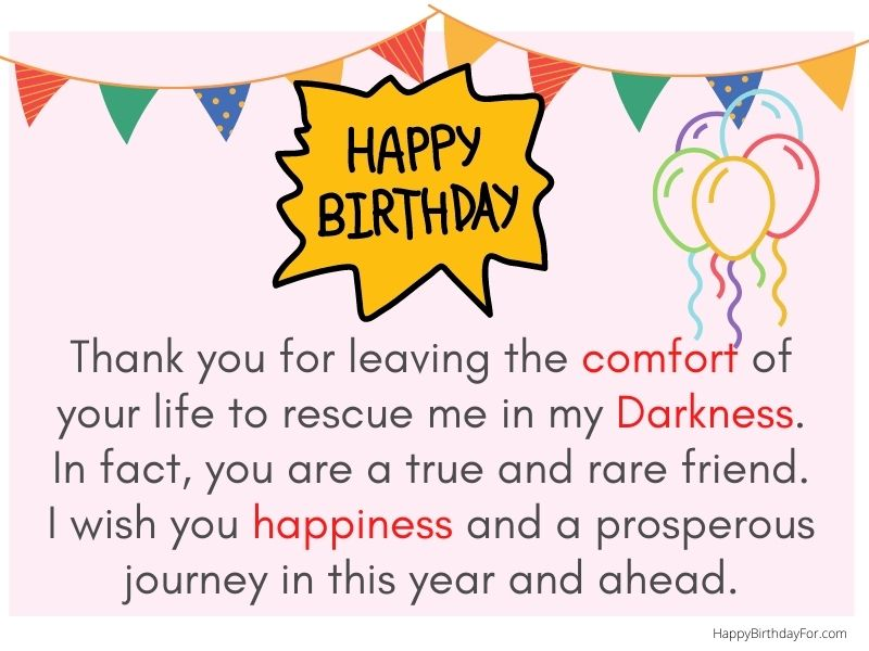 Happy Birthday Wishes Image. Thank you for leaving the comfort of your life to rescue me in my Darkness. I wish you happiness and a prosperous journey in this year and ahead.