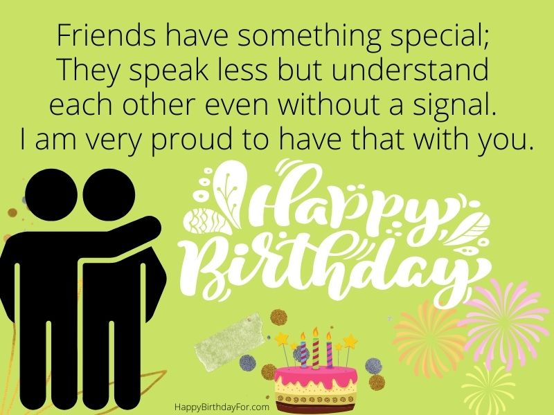 Happy Birthday Wishes Images friends have something special; They speak less but understand each other even without a signal. I am very proud to have that with you.