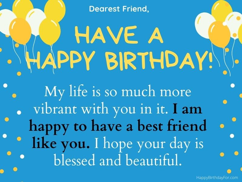 My life is so much more vibrant with you in it. I am happy to have a best friend like you. I hope your day is blessed and beautiful. Birthday Images