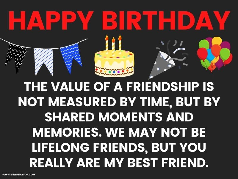 The value of a friendship is not measured by time, but by shared moments and memories. We may not be lifelong friends, but you really are my best friend. Birthday Wishes Image