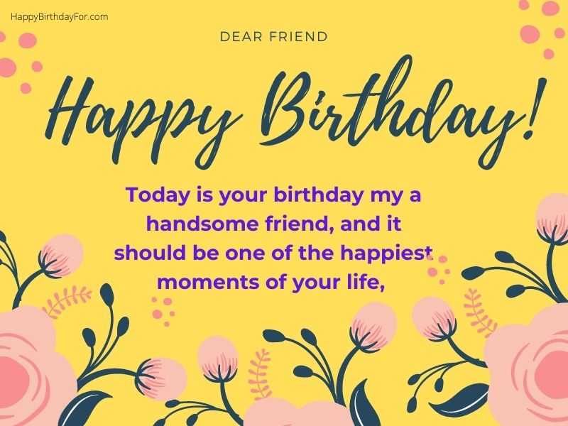 Today is your birthday, and it should be one of the happiest moments of your life, a handsome friend, Happy Birthday Wishes Image