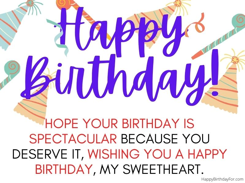 HOPE YOUR BIRTHDAY IS SPECTACULAR BECAUSE YOU DESERVE IT, WISHING YOU A HAPPY BIRTHDAY, MY SWEETHEART. Happy Birthday Wishes For Him